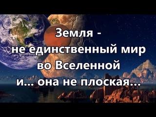 Земля - не единственный мир во Вселенной и... она не плоская…