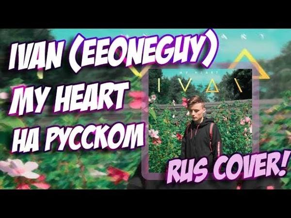 IVAN EeOneGuy MY HEART НА РУССКОМ РУССКИЙ ПЕРЕВОД RUS COVER