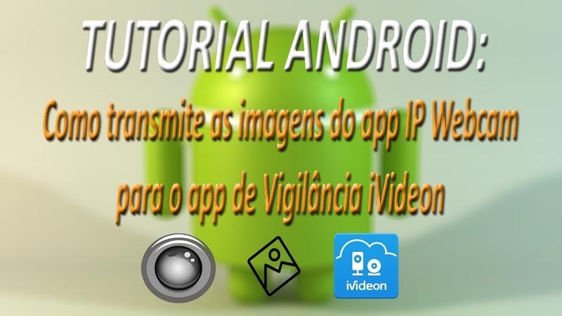 TUTORIAL ANDROID Como transmite as imagens do app IP Webcam para o app de Vigilância iVideon