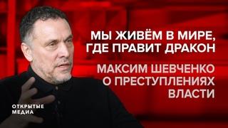 «Мы живем в мире, где правит дракон»  Максим Шевченко о преступлениях власти