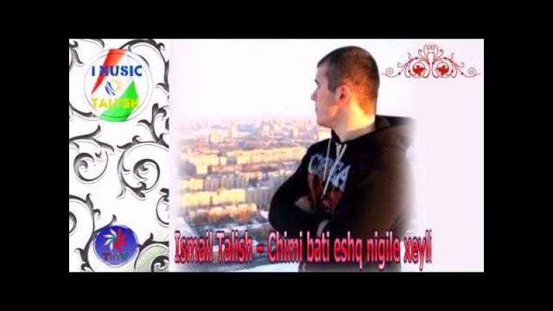 Ismail Talish Chimi bati eshq nigile xeyli