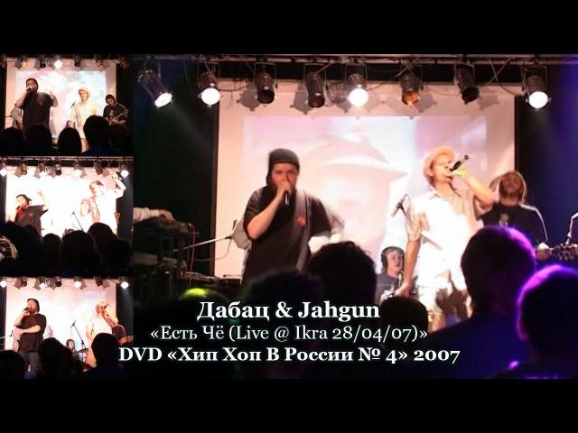 Дабац Jahgun Есть Чё Live @ Ikra 28 04 07 DVD Хип Хоп В России № 5 2007 смотреть онлайн без регистрации