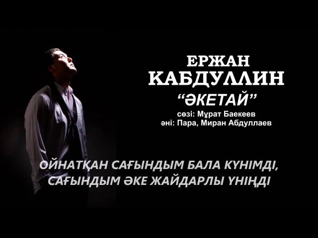 Ержан Кабдуллин Акетай с текстом песни Yerzhan Kabdullin Aketai lyrics