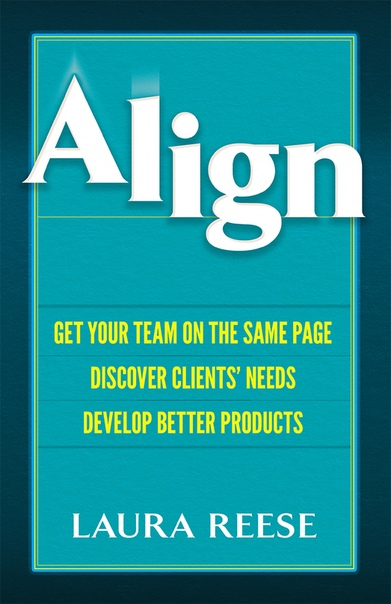 Align Get Your Team on the Same Page, Discover Clients' Needs, Develop Better Products by Laura Marie Reese