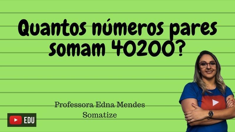 Quantos nºs pares preciso para ter uma soma igual a 40200? Com equação - Somatize - Professora Edna