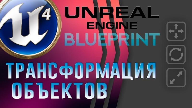 Unreal Engine 4 Blueprint Трансформация объектов