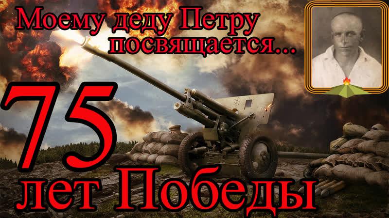 Моему дедушке Петру посвящается К 75 летию Великой Победы