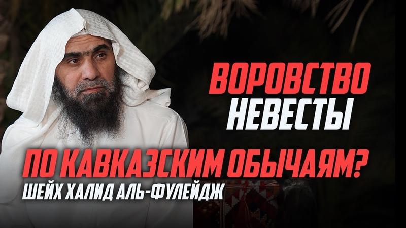 Вопрос Разрешено ли воровать невесту по кавказским обычаям Шейх Халид аль Фулейдж