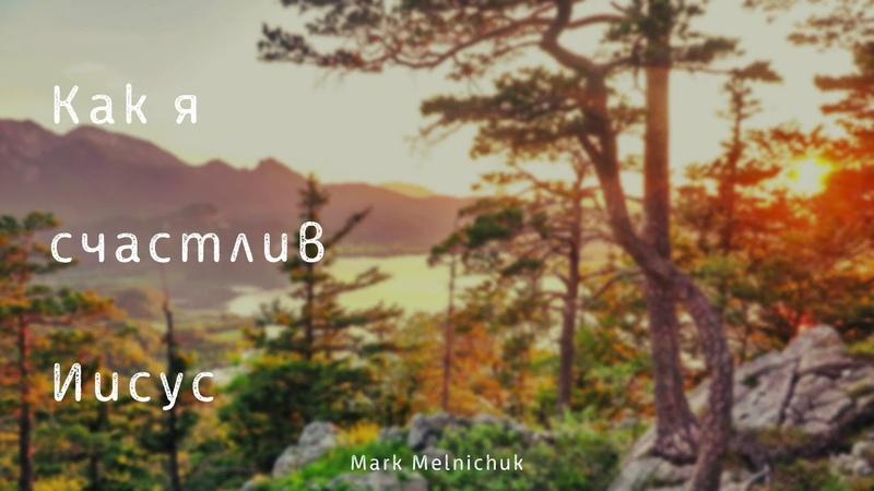 Музыка I Как я счастлив Иисус I Mark Melnichuk