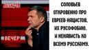 Чистосердечное признание Соловьева пpo евpeев и их pyсоф0бию. Спасибо за информацию, УЧТЕМ!