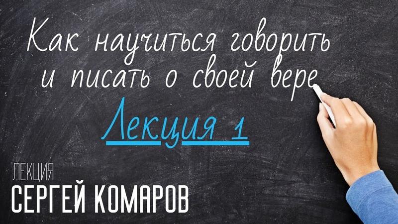 Как научиться говорить и писать о своей вере Сергей Комаров Лекция 1