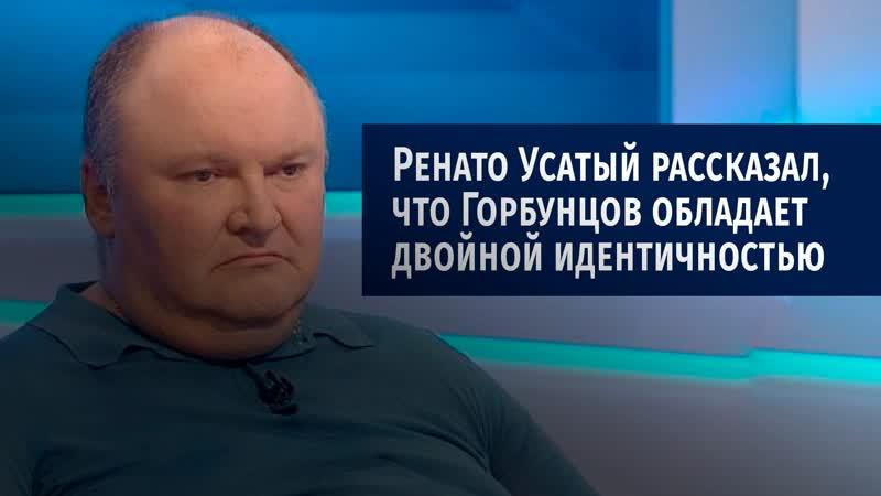 Ренато Усатый рассказал что Горбунцов обладает двойной идентичностью