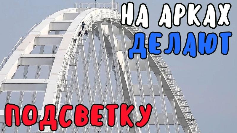 Крымский мост март 2019 На Ж Д АРКЕ МОНТИРУЮТ СВЕТОДИОДНУЮ ПОДСВЕТКУ На пролётах клеют пеноплекс