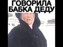 Говорила бабка деду)