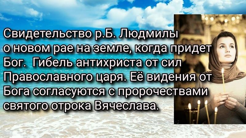 Свидетельство р Б Людмилы о рае на земле когда придет Бог Гибель антихриста от сил правосл Царя