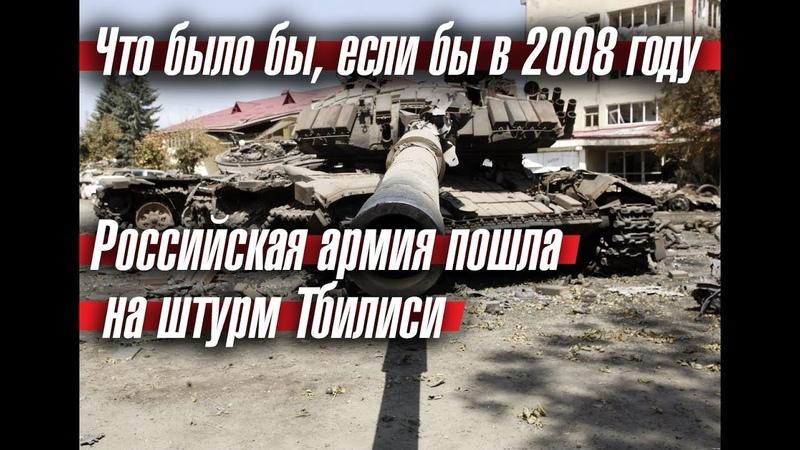 Что было бы, если бы в 2008 году Российская армия пошла на штурм Тбилиси