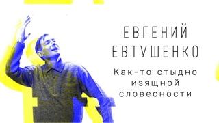 Евгений Евтушенко - Как-то стыдно изящной словесности...
