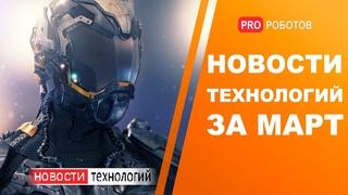 Новейшие роботы и технологии будущего: все новости технологий за март в одном выпуске!