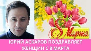 Юрий Аскаров поздравляет женщин в 8 Междунарожным женским днём