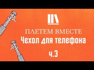ПЛЕТЁМ ВМЕСТЕ с Сергеем Борисовичем. Чехол для телефона ч.3