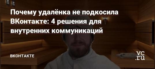 Почему удалёнка не подкосила ВКонтакте: 4 решения для внутренних коммуникаций