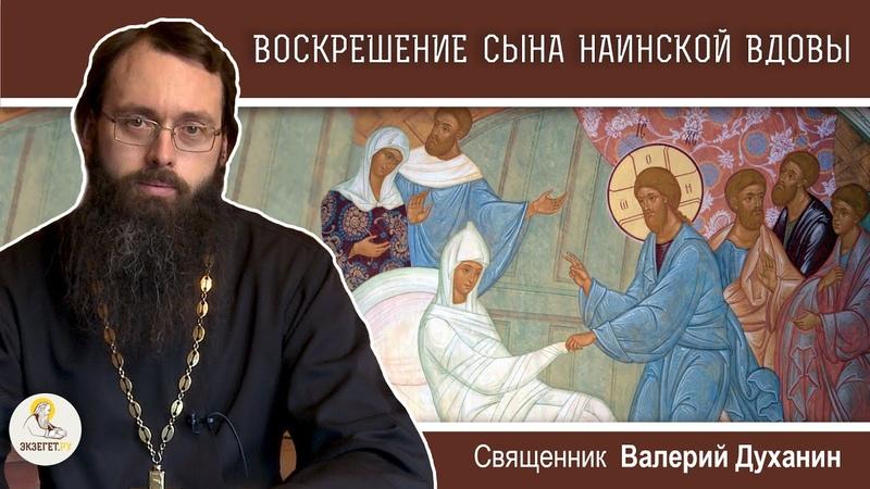 ВОСКРЕШЕНИЕ СЫНА НАИНСКОЙ ВДОВЫ Священник Валерий Духанин Воскресное Евангелие
