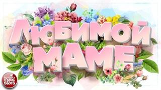 ЛЮБИМОЙ МАМЕ ❀ КРАСИВЫЕ ПЕСНИ ДЛЯ ДУШИ ❀