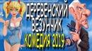 САМАЯ СМЕШНАЯ КОМЕДИЯ ДЕРЕВЕНСКИЙ ВЕЗУНЧИК ПРЕМЬЕРА 2019